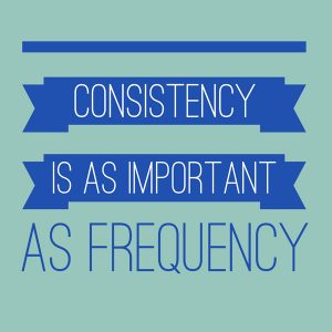 Consistency is as important as frequency